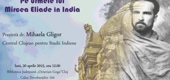 """""""Pe urmele lui Mircea Eliade în India""""- eveniment al Cluj Center for Indian Studies în 20 aprilie 2015"""